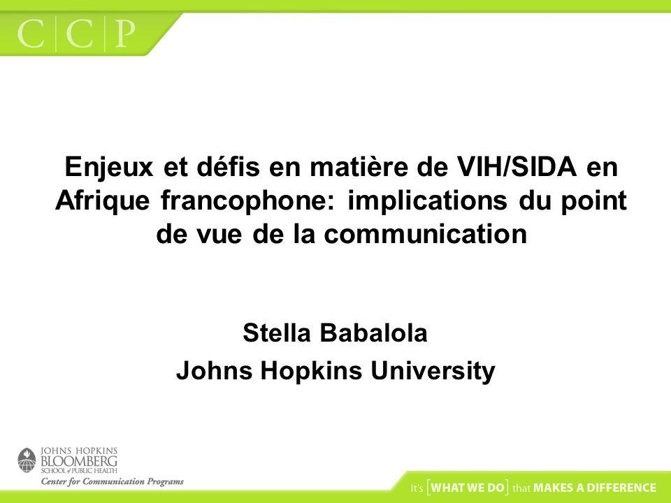 Enjeux et défis en matière de VIH/SIDA en Afrique francophone: implications du point de vue de la communication Stella Babalola Johns Hopkins Universi