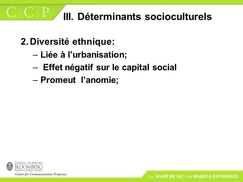 III. Déterminants socioculturels 2.Diversité ethnique: –Liée à lurbanisation; – Effet négatif sur le capital social –Promeut lanomie;