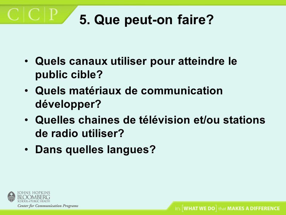 5. Que peut-on faire? Quels canaux utiliser pour atteindre le public cible? Quels matériaux de communication développer? Quelles chaines de télévision