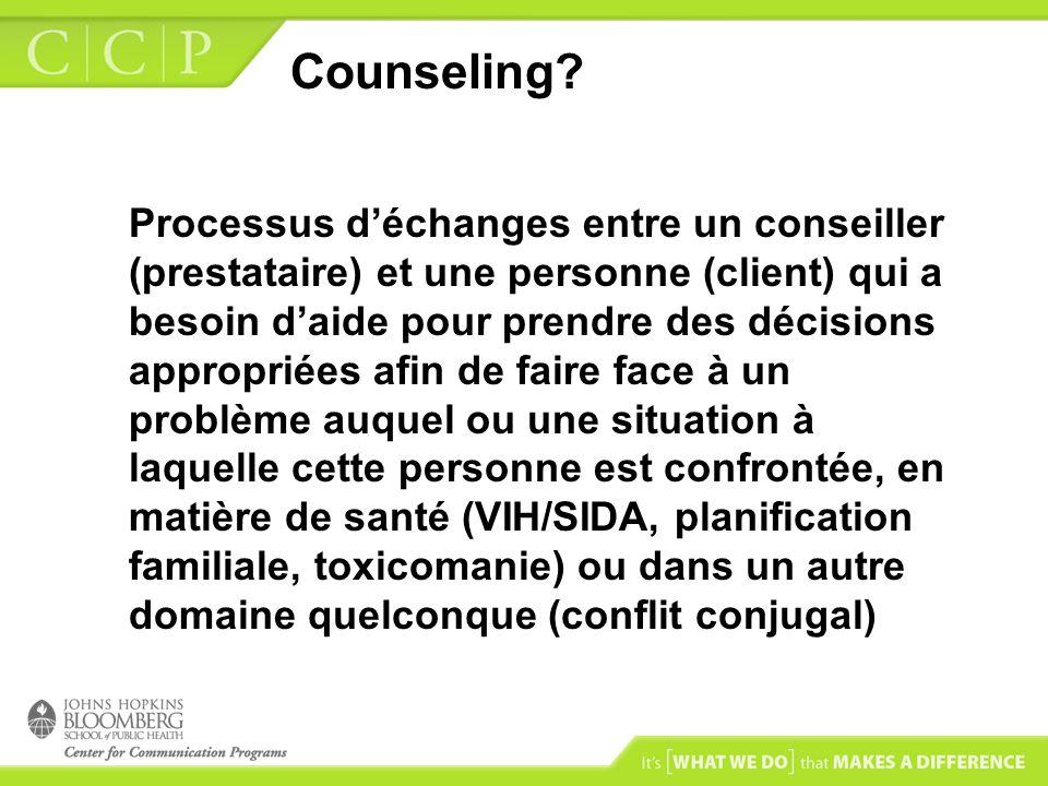Counseling? Processus déchanges entre un conseiller (prestataire) et une personne (client) qui a besoin daide pour prendre des décisions appropriées a