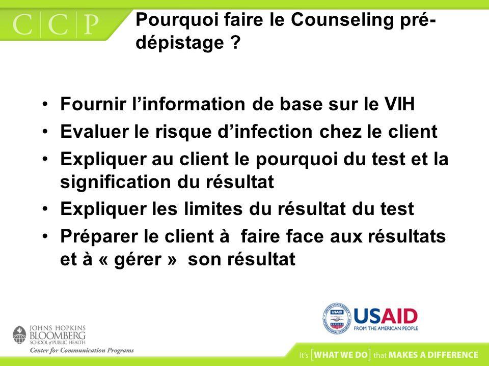 Pourquoi faire le Counseling pré- dépistage ? Fournir linformation de base sur le VIH Evaluer le risque dinfection chez le client Expliquer au client