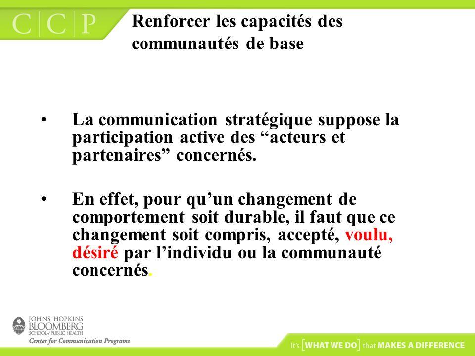 Renforcer les capacités des communautés de base La communication stratégique suppose la participation active des acteurs et partenaires concernés.
