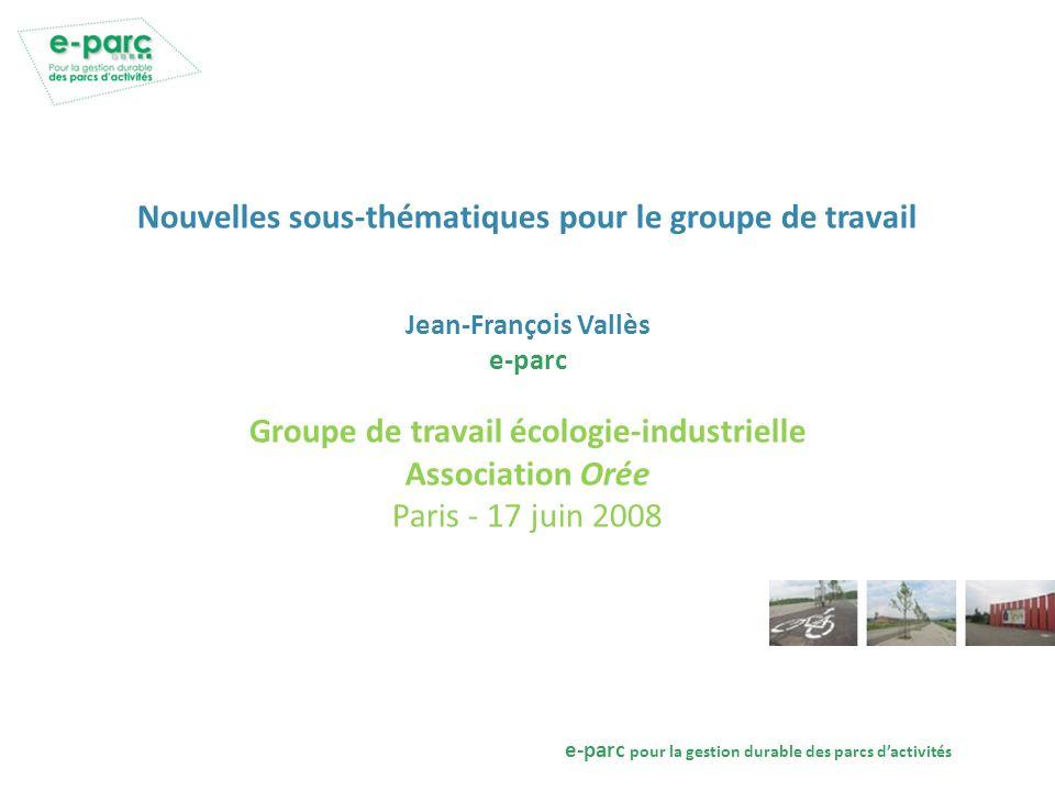 e-parc pour la gestion durable des parcs dactivités Nouvelles sous-thématiques pour le groupe de travail Jean-François Vallès e-parc Groupe de travail écologie-industrielle Association Orée Paris - 17 juin 2008