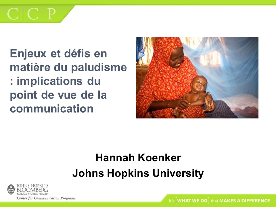 Enjeux et défis en matière du paludisme : implications du point de vue de la communication Hannah Koenker Johns Hopkins University