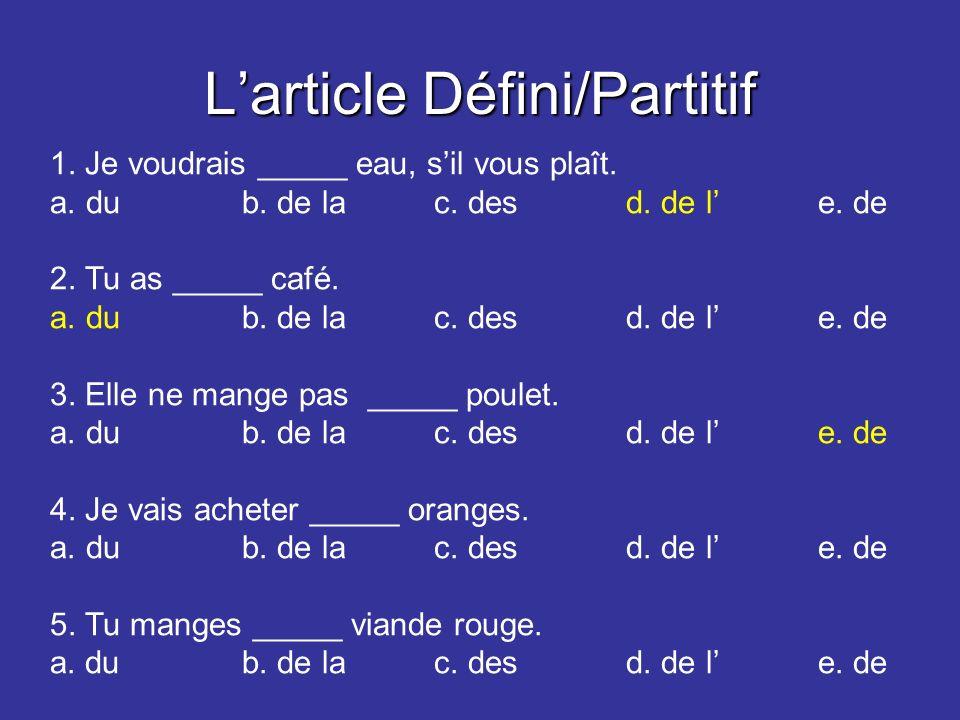 Larticle Défini/Partitif 1. Je voudrais _____ eau, sil vous plaît. a.dub. de lac. desd. de le. de 2. Tu as _____ café. a.dub. de lac. desd. de le. de