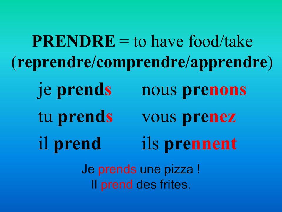 Je prends une pizza ! Il prend des frites. PRENDRE = to have food/take (reprendre/comprendre/apprendre) je prends tu prends il prend nous prenons vous