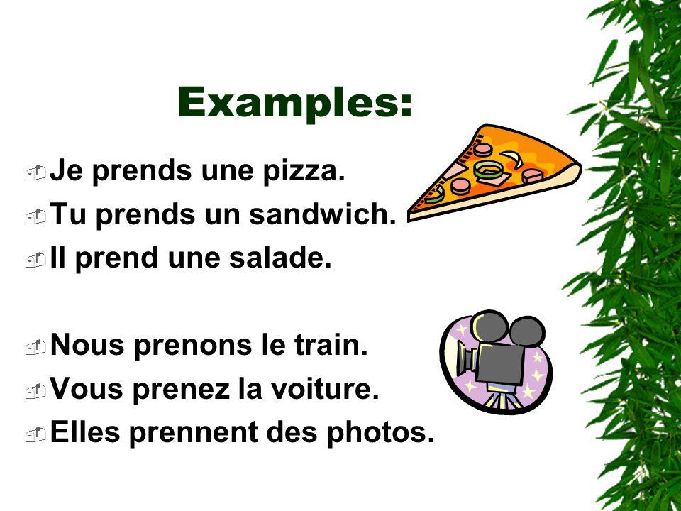 Examples: Je prends une pizza. Tu prends un sandwich. Il prend une salade. Nous prenons le train. Vous prenez la voiture. Elles prennent des photos.