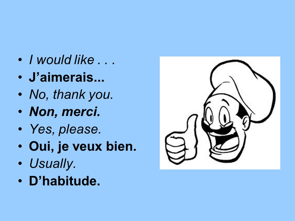 I would like... Jaimerais... No, thank you. Non, merci. Yes, please. Oui, je veux bien. Usually. Dhabitude.