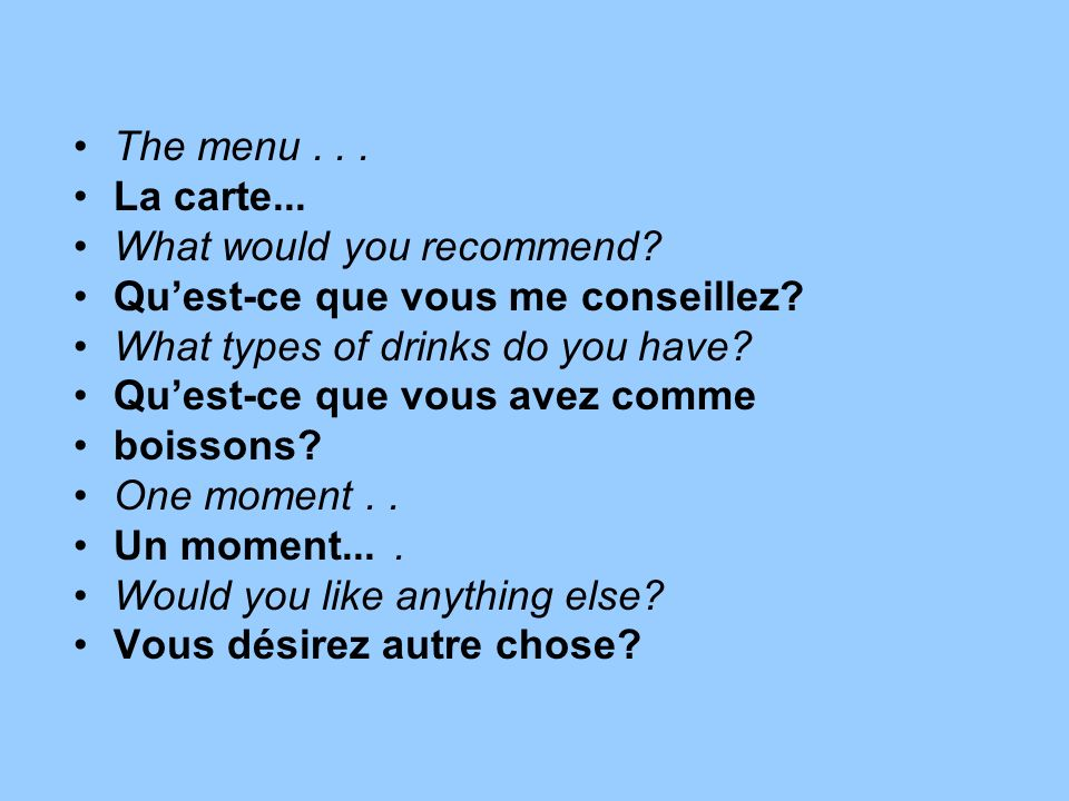 The menu... La carte... What would you recommend? Quest-ce que vous me conseillez? What types of drinks do you have? Quest-ce que vous avez comme bois