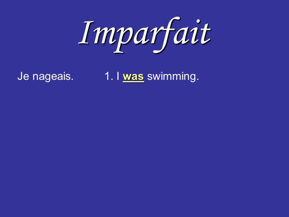 Imparfait was Je nageais.1. I was swimming.