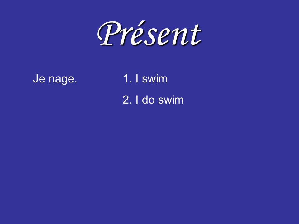 Présent Je nage.1. I swim 2. I do swim 3. I am swimming