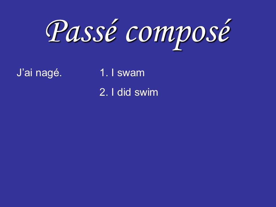 Passé composé Jai nagé.1. I swam 2. I did swim 3. I have swum