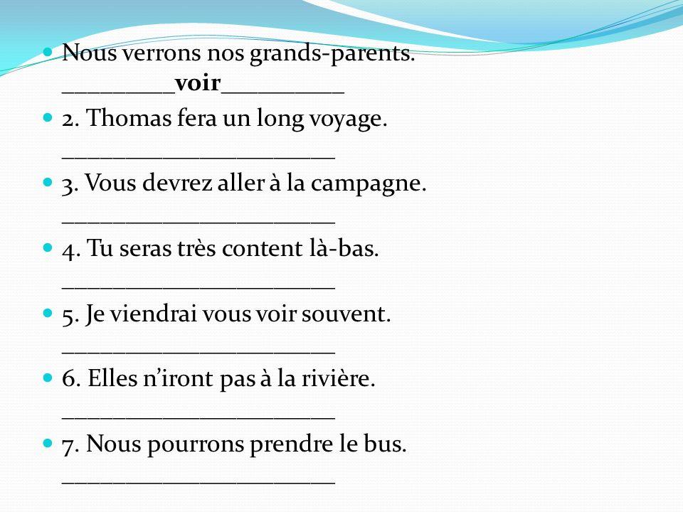 Nous verrons nos grands-parents. _________voir__________ 2. Thomas fera un long voyage. ______________________ 3. Vous devrez aller à la campagne. ___