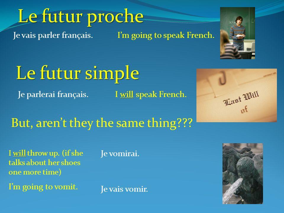 Je vais parler français.Im going to speak French. Le futur proche Le futur simple Je parlerai français. will I will speak French. will I will throw up