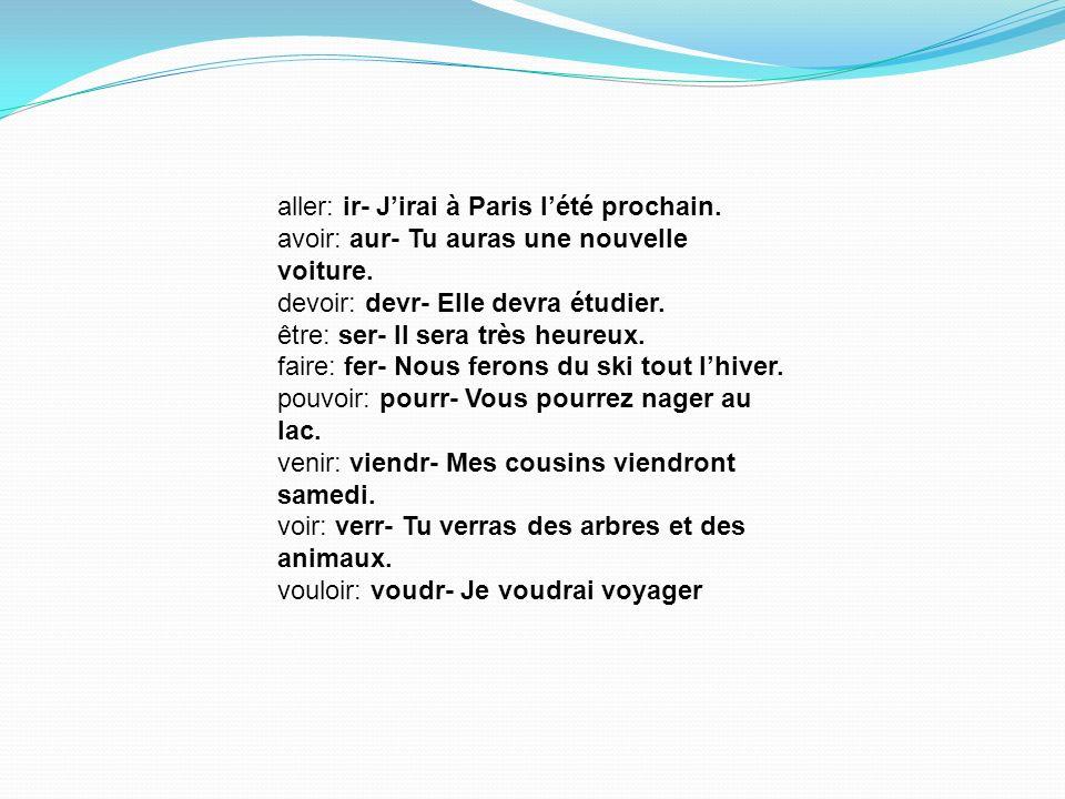 aller: ir- Jirai à Paris lété prochain. avoir: aur- Tu auras une nouvelle voiture. devoir: devr- Elle devra étudier. être: ser- Il sera très heureux.