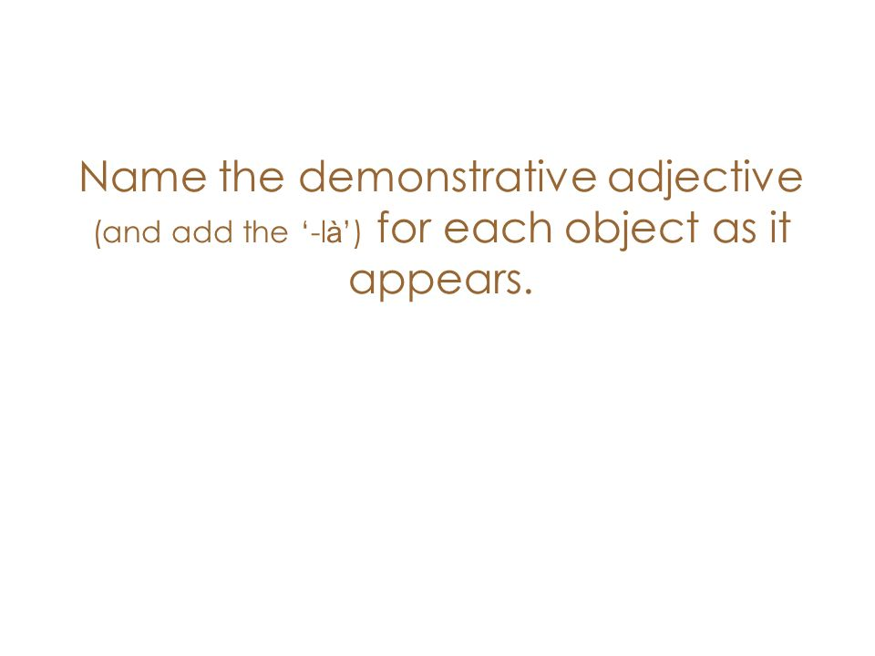 Name the demonstrative adjective (and add the -l à ) for each object as it appears.