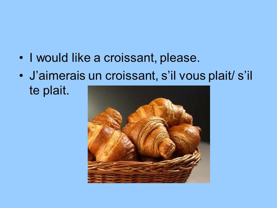 I would like a croissant, please. Jaimerais un croissant, sil vous plait/ sil te plait.