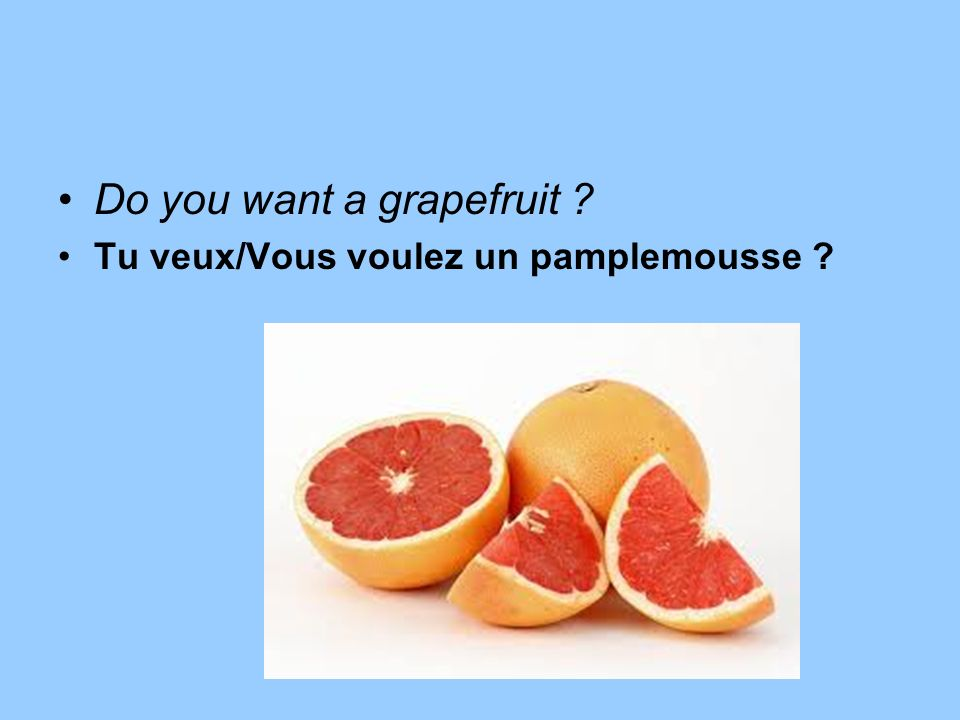 Do you want a grapefruit ? Tu veux/Vous voulez un pamplemousse ?