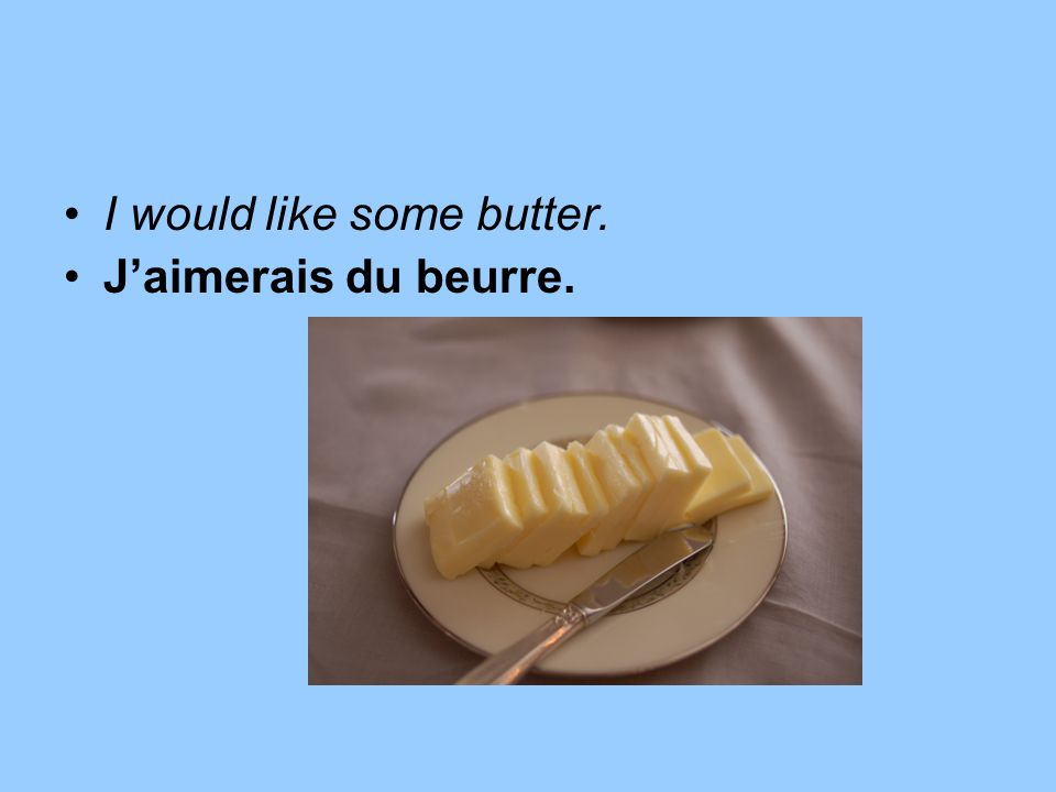 I would like some butter. Jaimerais du beurre.