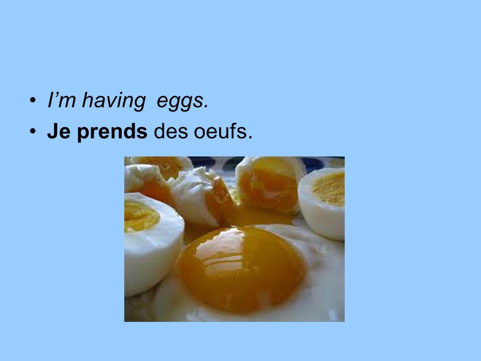 Im having eggs. Je prends des oeufs.