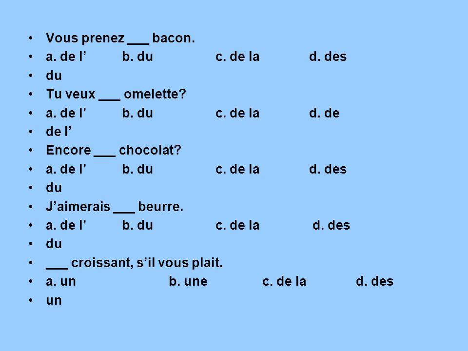 Vous prenez ___ bacon. a. de lb. duc. de lad. des du Tu veux ___ omelette? a. de lb. duc. de lad. de de l Encore ___ chocolat? a. de lb. duc. de lad.