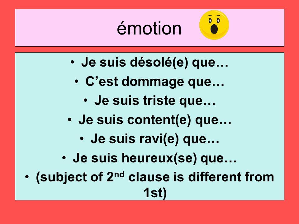 émotion Je suis désolé(e) que… Cest dommage que… Je suis triste que… Je suis content(e) que… Je suis ravi(e) que… Je suis heureux(se) que… (subject of 2 nd clause is different from 1st)