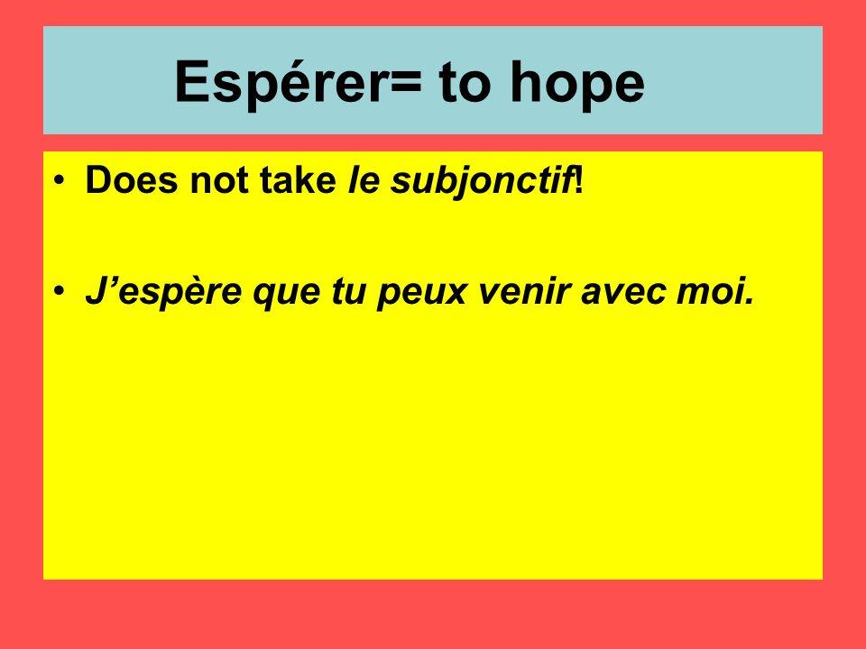 Espérer= to hope Does not take le subjonctif! Jespère que tu peux venir avec moi.