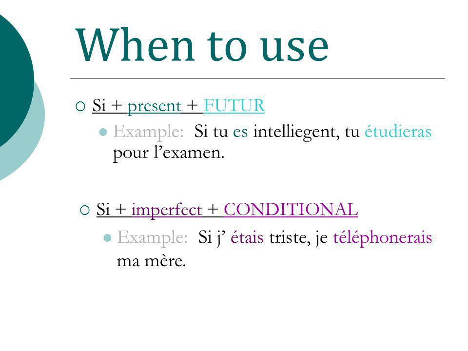When to use Si + present + FUTUR Example: Si tu es intelliegent, tu étudieras pour lexamen. Si + imperfect + CONDITIONAL Example: Si j étais triste, j