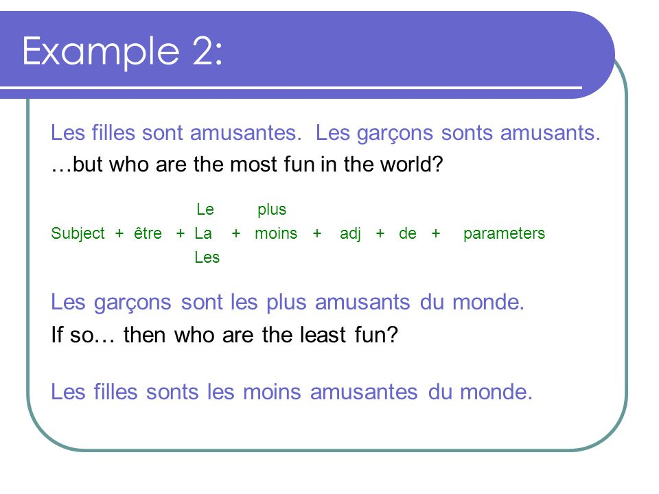 Example 2: Les filles sont amusantes. Les garçons sonts amusants. …but who are the most fun in the world? Le plus Subject + être + La + moins + adj +