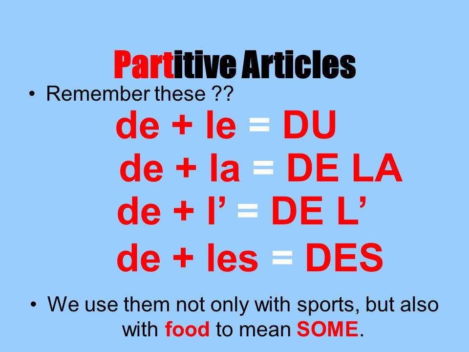 Partitive Articles Remember these ?? We use them not only with sports, but also with food to mean SOME. de + le = DU de + la = DE LA de + l = DE L de