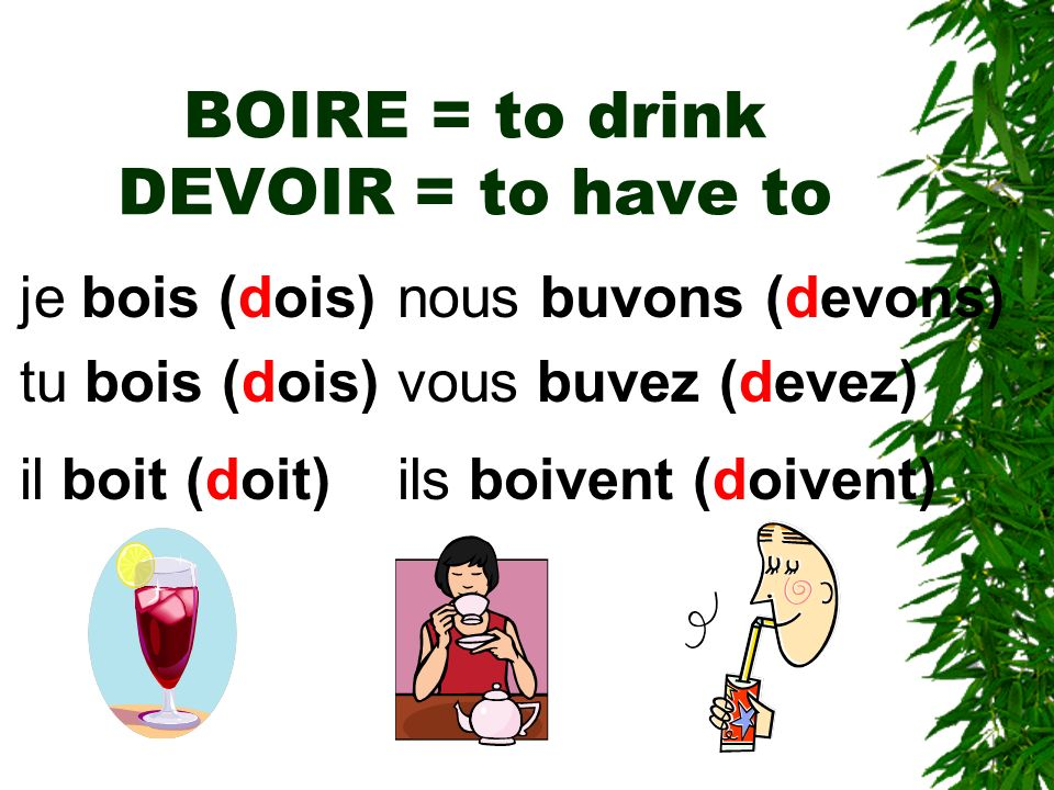 BOIRE = to drink DEVOIR = to have to je bois (dois) tu bois (dois) il boit (doit) nous buvons (devons) vous buvez (devez) ils boivent (doivent)