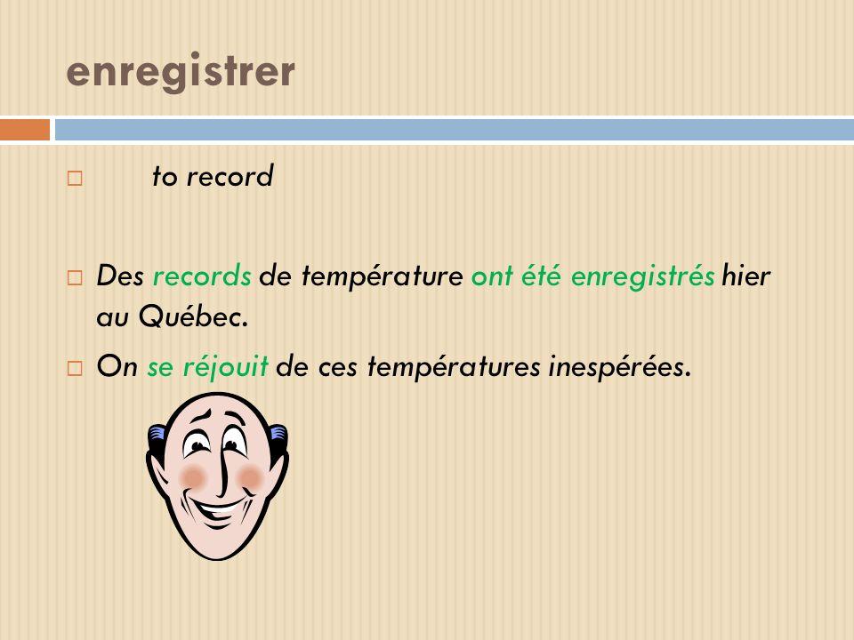 enregistrer to record Des records de température ont été enregistrés hier au Québec. On se réjouit de ces températures inespérées.