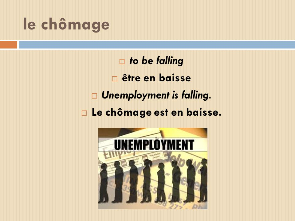 le chômage to be falling être en baisse Unemployment is falling. Le chômage est en baisse.