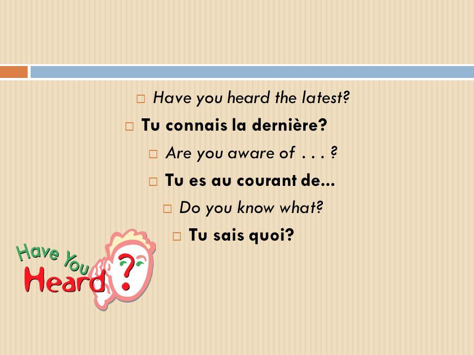 Have you heard the latest? Tu connais la dernière? Are you aware of... ? Tu es au courant de... Do you know what? Tu sais quoi?