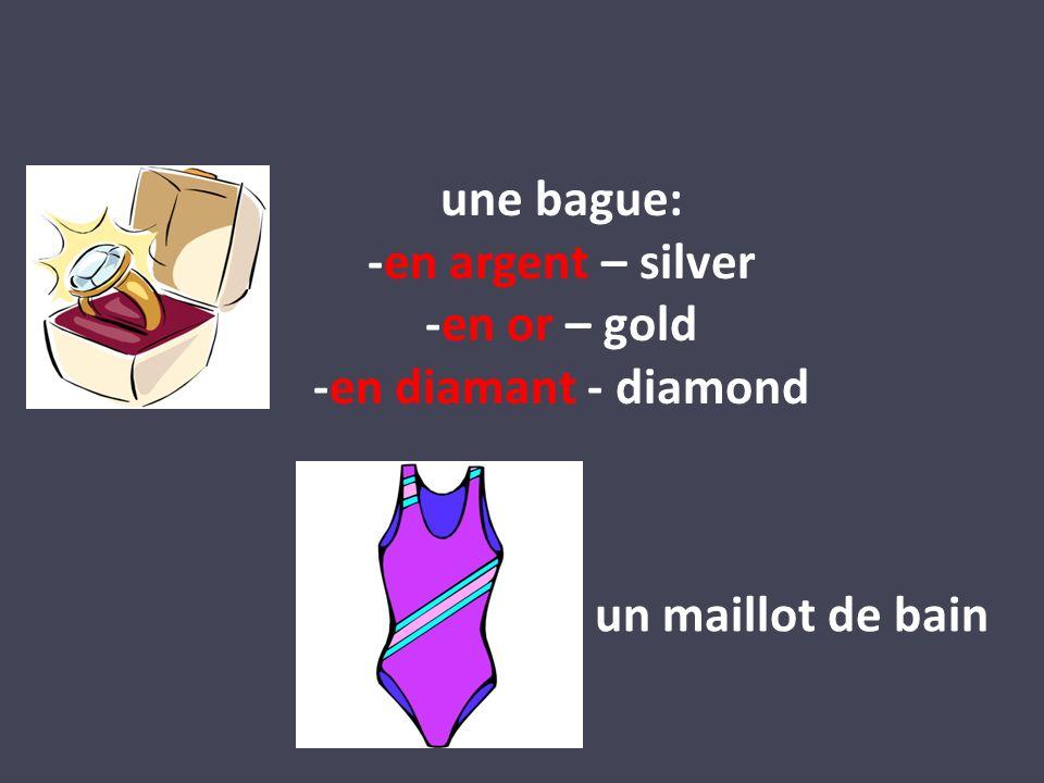 une bague: -en argent – silver -en or – gold -en diamant - diamond un maillot de bain