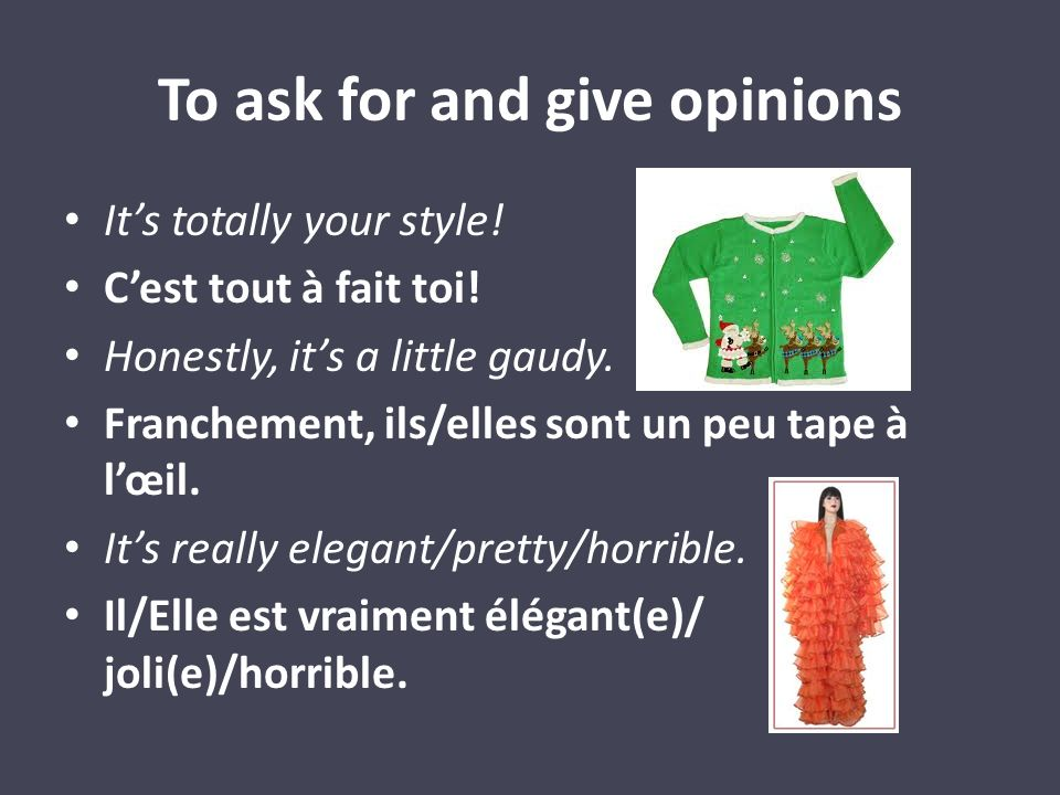 To ask for and give opinions Its totally your style! Cest tout à fait toi! Honestly, its a little gaudy. Franchement, ils/elles sont un peu tape à lœi
