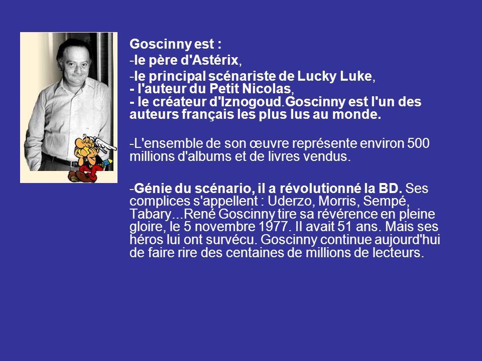 Goscinny est : -le père d'Astérix, -le principal scénariste de Lucky Luke, - l'auteur du Petit Nicolas, - le créateur d'Iznogoud.Goscinny est l'un des