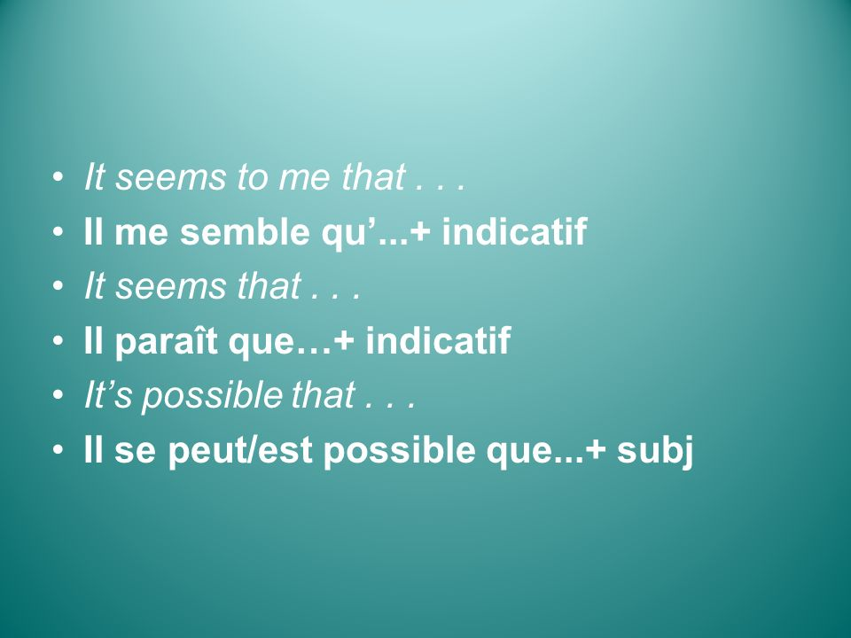 It seems to me that... Il me semble qu...+ indicatif It seems that... Il paraît que…+ indicatif Its possible that... Il se peut/est possible que...+ s