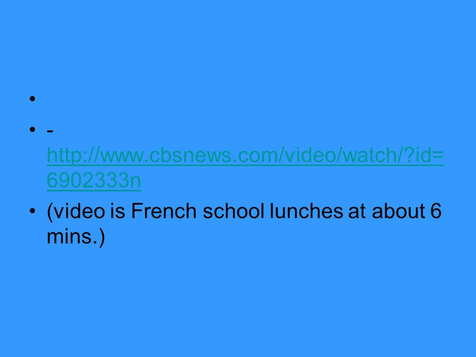 - http://www.cbsnews.com/video/watch/?id= 6902333n http://www.cbsnews.com/video/watch/?id= 6902333n (video is French school lunches at about 6 mins.)