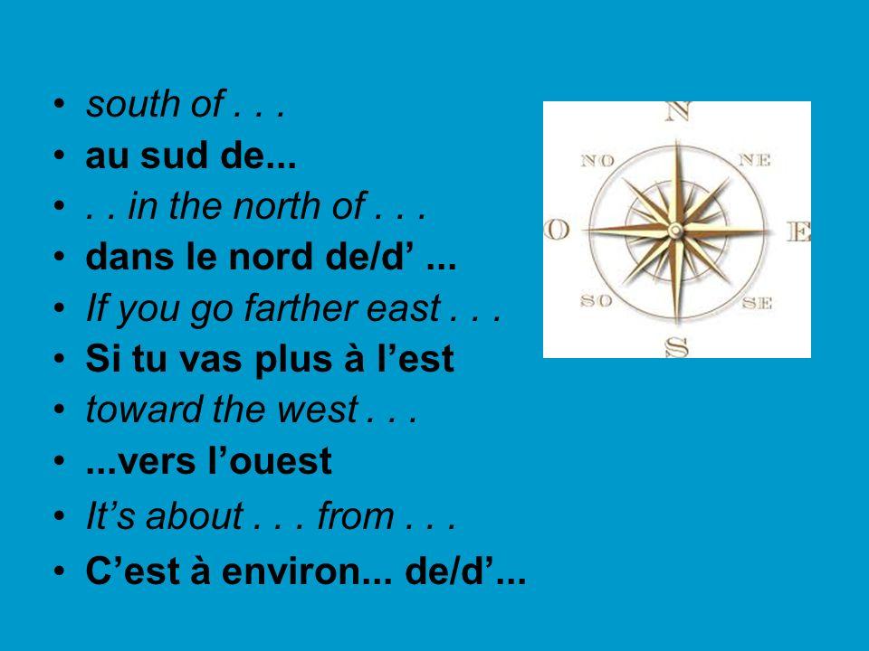south of... au sud de..... in the north of... dans le nord de/d... If you go farther east... Si tu vas plus à lest toward the west......vers louest It
