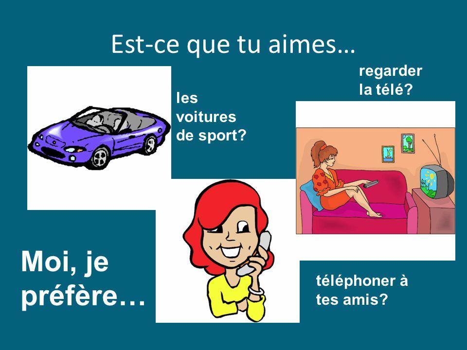 Est-ce que tu aimes… Moi, je préfère… les voitures de sport? téléphoner à tes amis? regarder la télé?