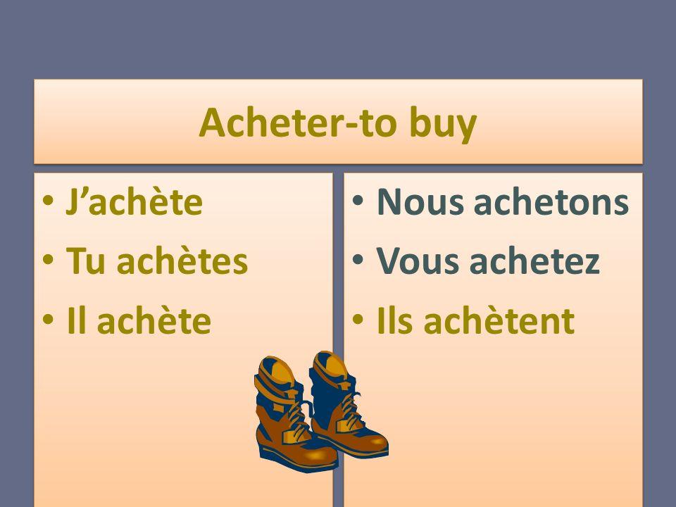 Acheter-to buy Jachète Tu achètes Il achète Jachète Tu achètes Il achète Nous achetons Vous achetez Ils achètent Nous achetons Vous achetez Ils achètent