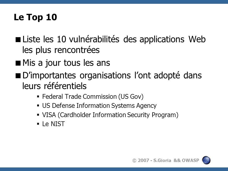 © 2007 - S.Gioria && OWASP Le Top 10 Liste les 10 vulnérabilités des applications Web les plus rencontrées Mis a jour tous les ans Dimportantes organisations lont adopté dans leurs référentiels Federal Trade Commission (US Gov) US Defense Information Systems Agency VISA (Cardholder Information Security Program) Le NIST