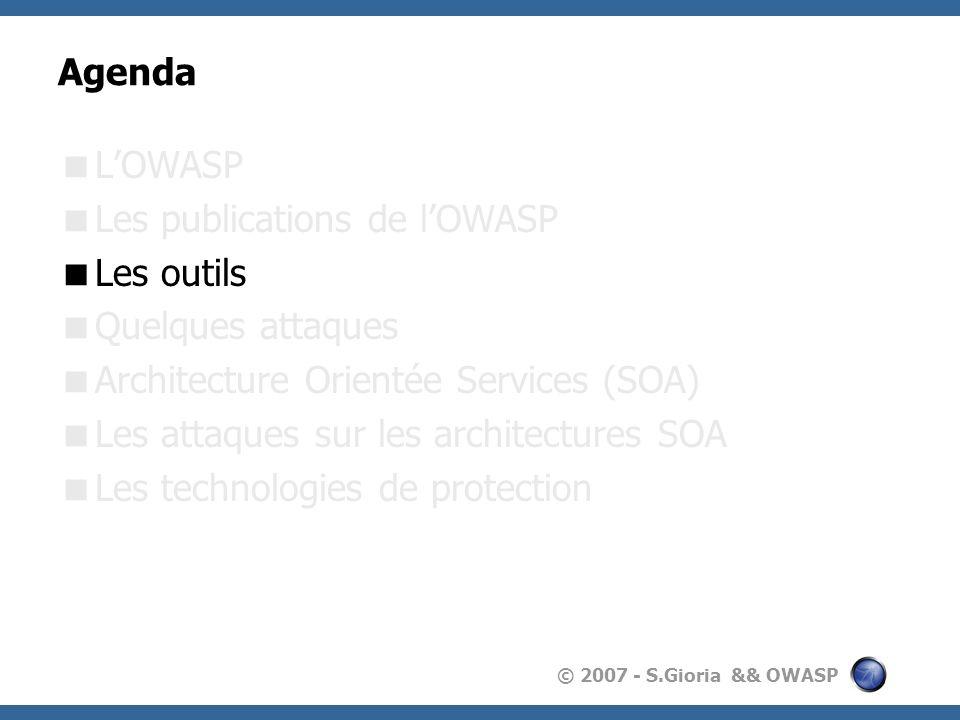 © 2007 - S.Gioria && OWASP Agenda LOWASP Les publications de lOWASP Les outils Quelques attaques Architecture Orientée Services (SOA) Les attaques sur les architectures SOA Les technologies de protection