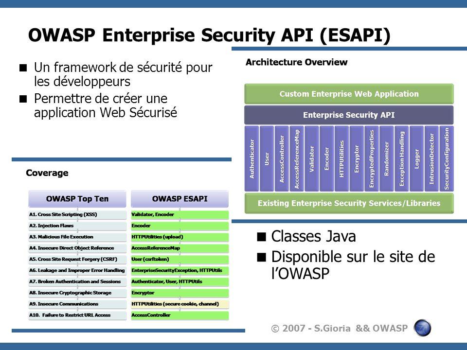 © 2007 - S.Gioria && OWASP OWASP Enterprise Security API (ESAPI) Un framework de sécurité pour les développeurs Permettre de créer une application Web Sécurisé Classes Java Disponible sur le site de lOWASP