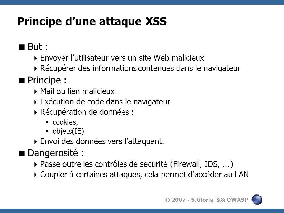 © 2007 - S.Gioria && OWASP Principe dune attaque XSS But : Envoyer lutilisateur vers un site Web malicieux Récupérer des informations contenues dans le navigateur Principe : Mail ou lien malicieux Exécution de code dans le navigateur Récupération de données : cookies, objets(IE) Envoi des données vers lattaquant.