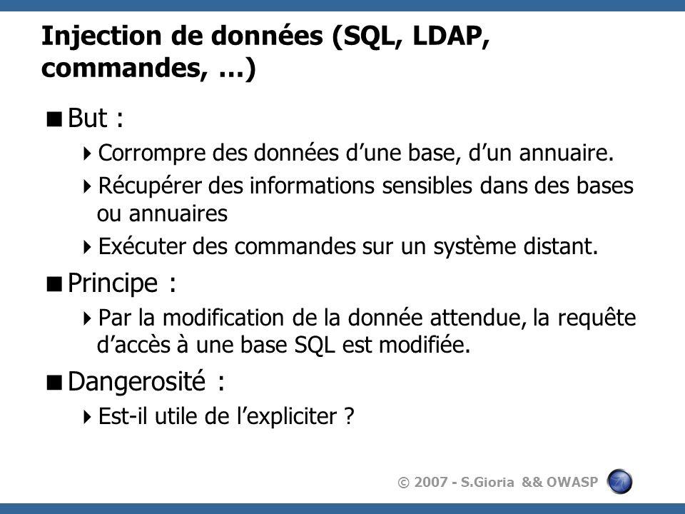 © 2007 - S.Gioria && OWASP Injection de données (SQL, LDAP, commandes, …) But : Corrompre des données dune base, dun annuaire.