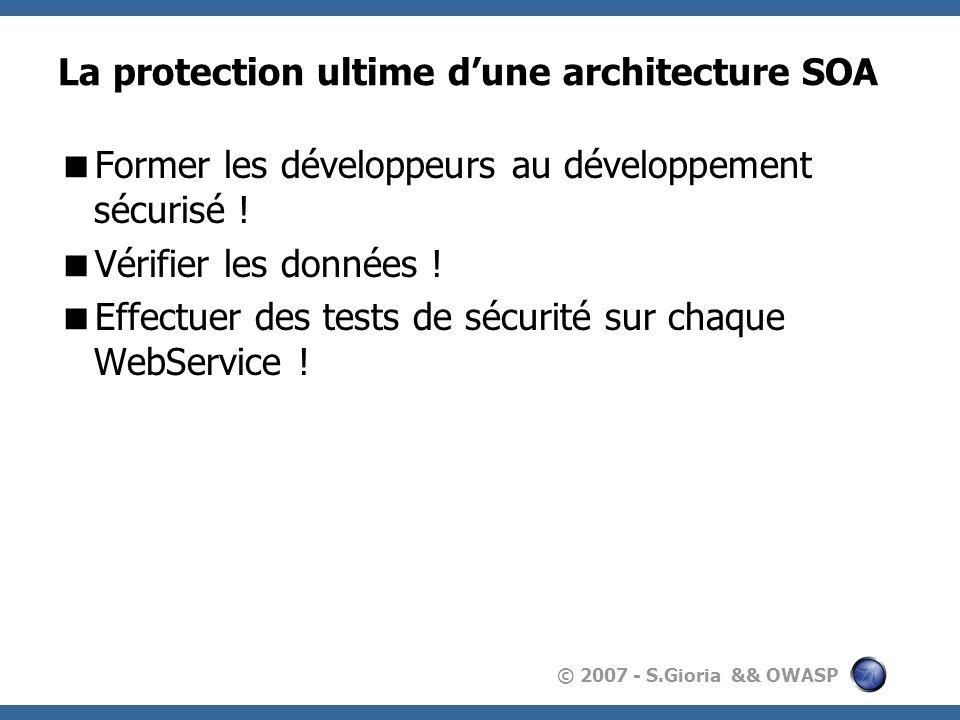 © 2007 - S.Gioria && OWASP La protection ultime dune architecture SOA Former les développeurs au développement sécurisé .