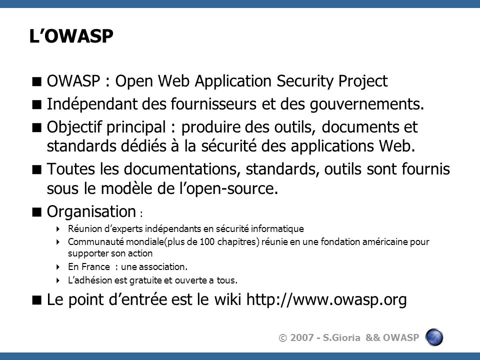 © 2007 - S.Gioria && OWASP Quelques outils Outil de génération de données aléatoires(Fuzzer) permettant dinjecter des données pour les tests JBroFuzz : Fuzzer destiné à tester les applications Web WS Fuzz : Fuzzer destiné à tester les WebServices.