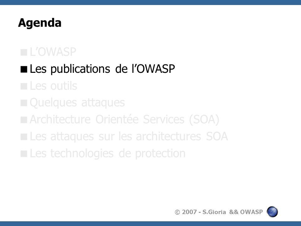 © 2007 - S.Gioria && OWASP Les publications Toutes les publications sont disponibles sur le site de lOWASP: http://www.owasp.orghttp://www.owasp.org Lensemble des documents est régi par la licence GFDL (GNU Free Documentation License) Les documents sont issus de différentes collaborations : Projets universitaires Recherche & développements des membres